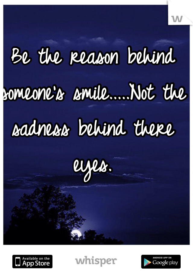 Be the reason behind someone's smile.....Not the sadness behind there eyes.