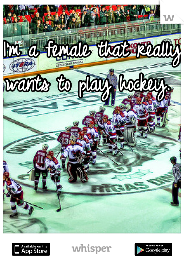 I'm a female that really wants to play hockey.