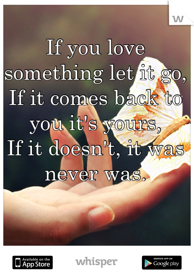 If you love something let it go, If it comes back to you it's yours, If it doesn't, it was never was.