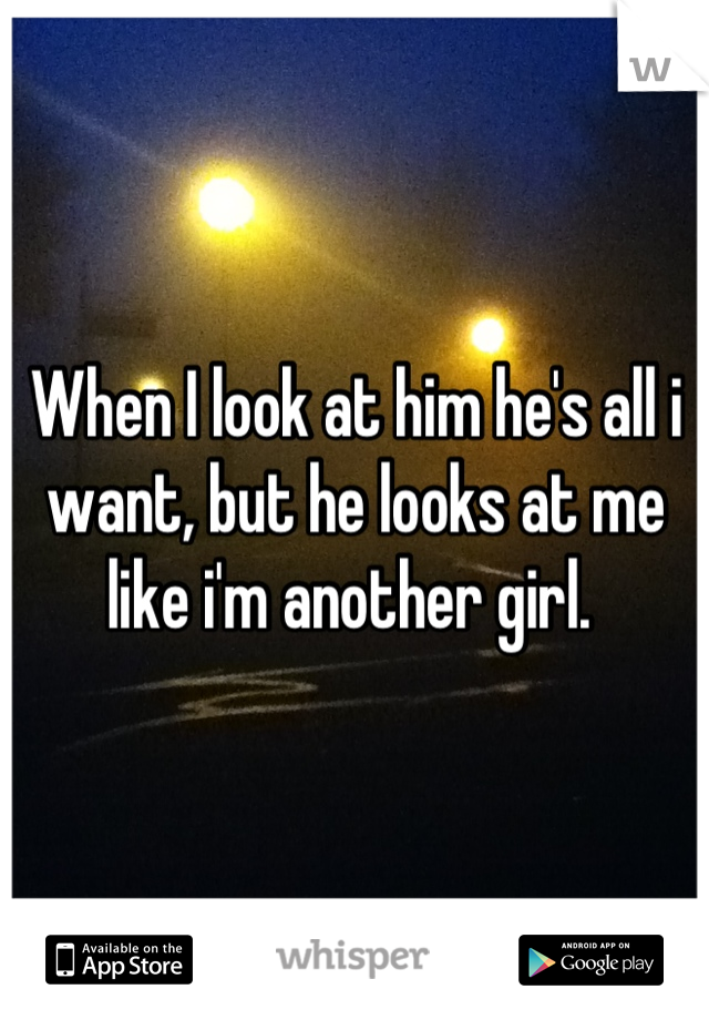 When I look at him he's all i want, but he looks at me like i'm another girl.