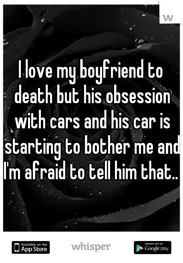 I love my boyfriend to death but his obsession with cars and his car is starting to bother me and I'm afraid to tell him that..