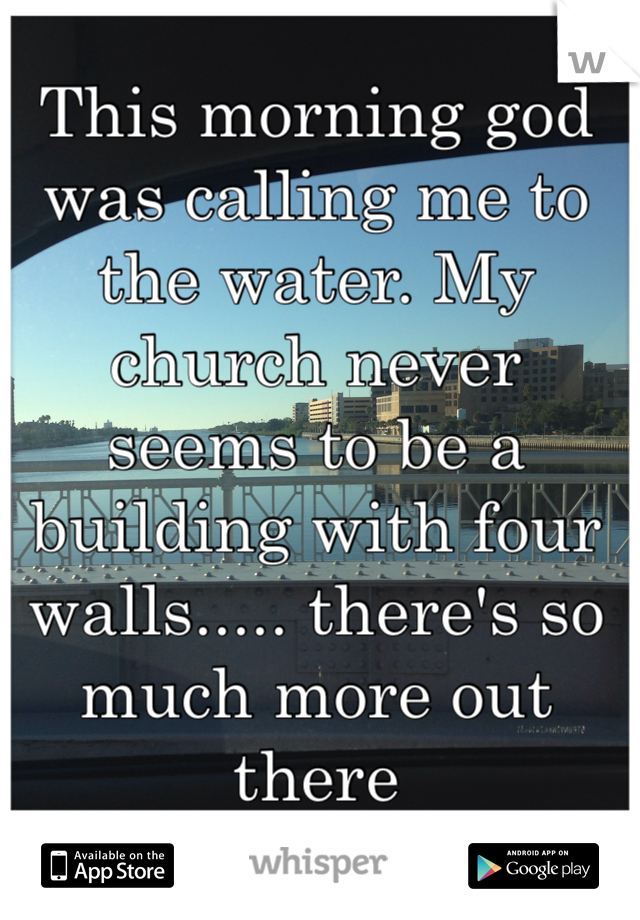 This morning god was calling me to the water. My church never seems to be a building with four walls..... there's so much more out there