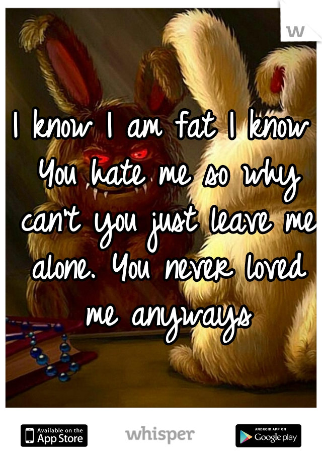 I know I am fat I know You hate me so why can't you just leave me alone. You never loved me anyways