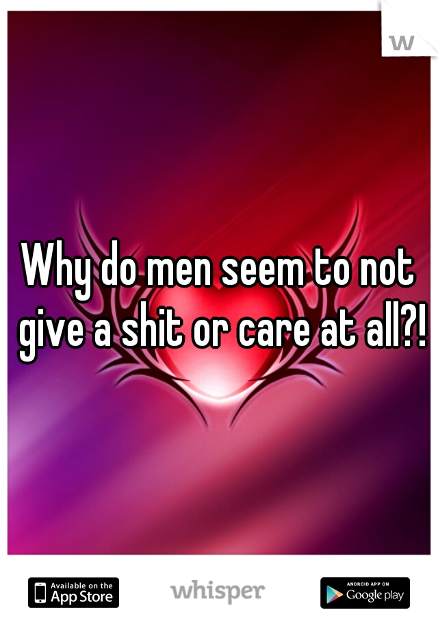 Why do men seem to not give a shit or care at all?!