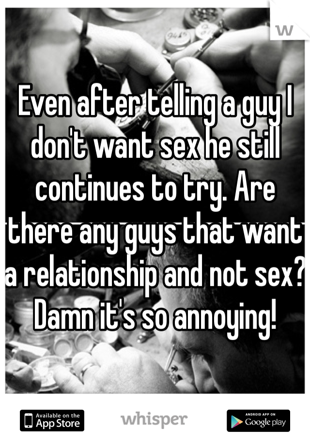 Even after telling a guy I don't want sex he still continues to try. Are there any guys that want a relationship and not sex? Damn it's so annoying!