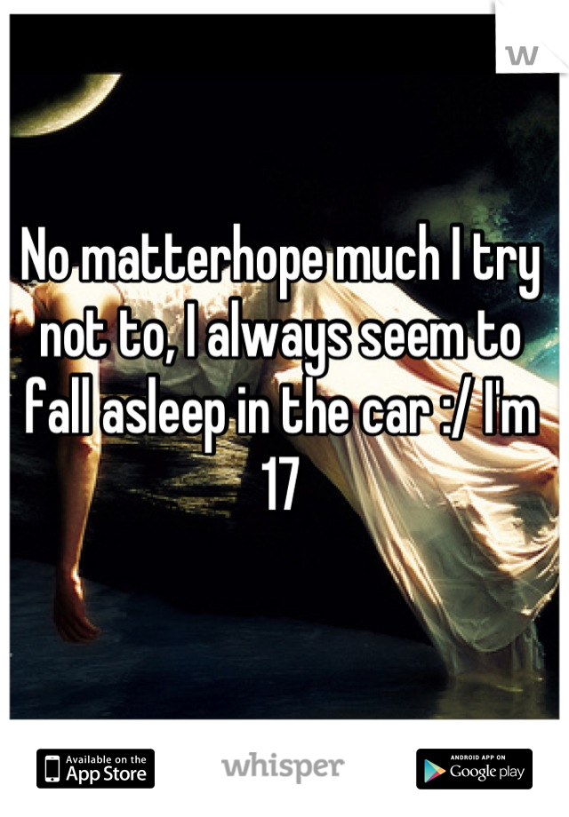 No matterhope much I try not to, I always seem to fall asleep in the car :/ I'm 17