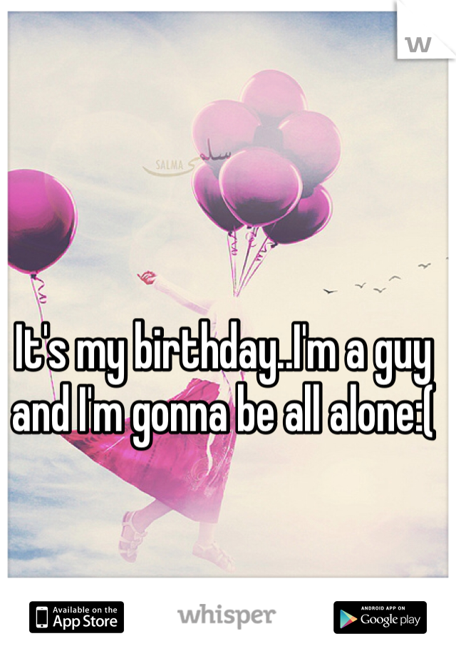 It's my birthday..I'm a guy and I'm gonna be all alone:(