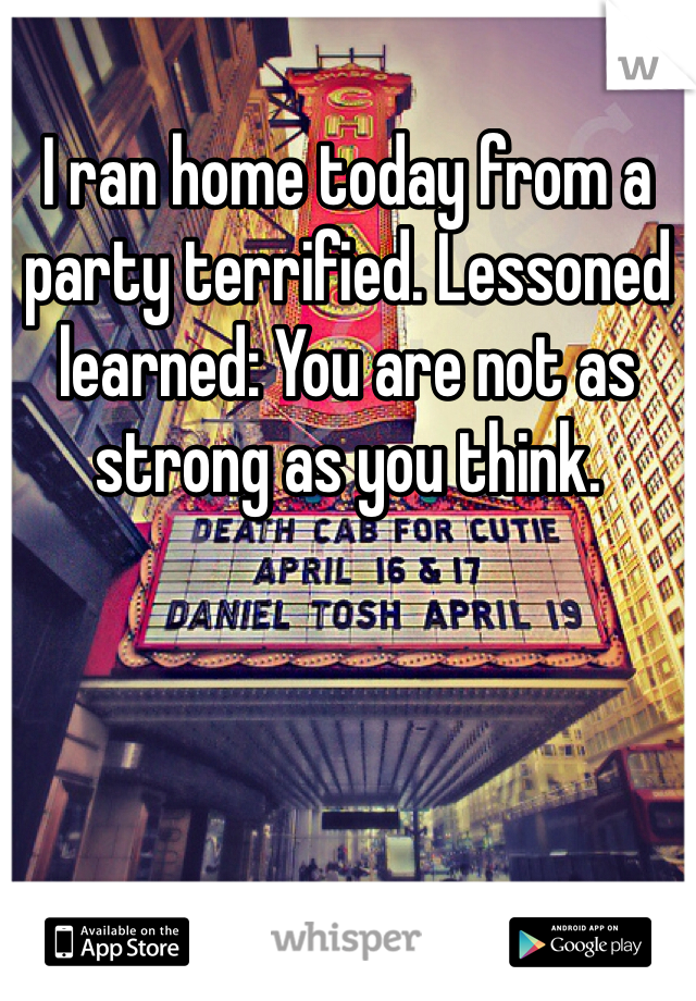 I ran home today from a party terrified. Lessoned learned: You are not as strong as you think.