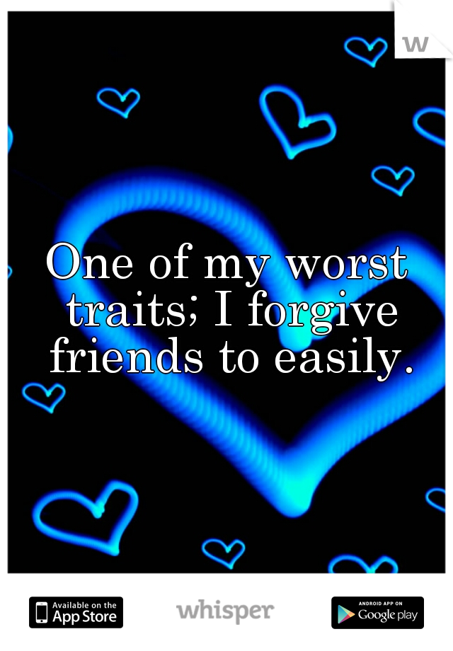 One of my worst traits; I forgive friends to easily.