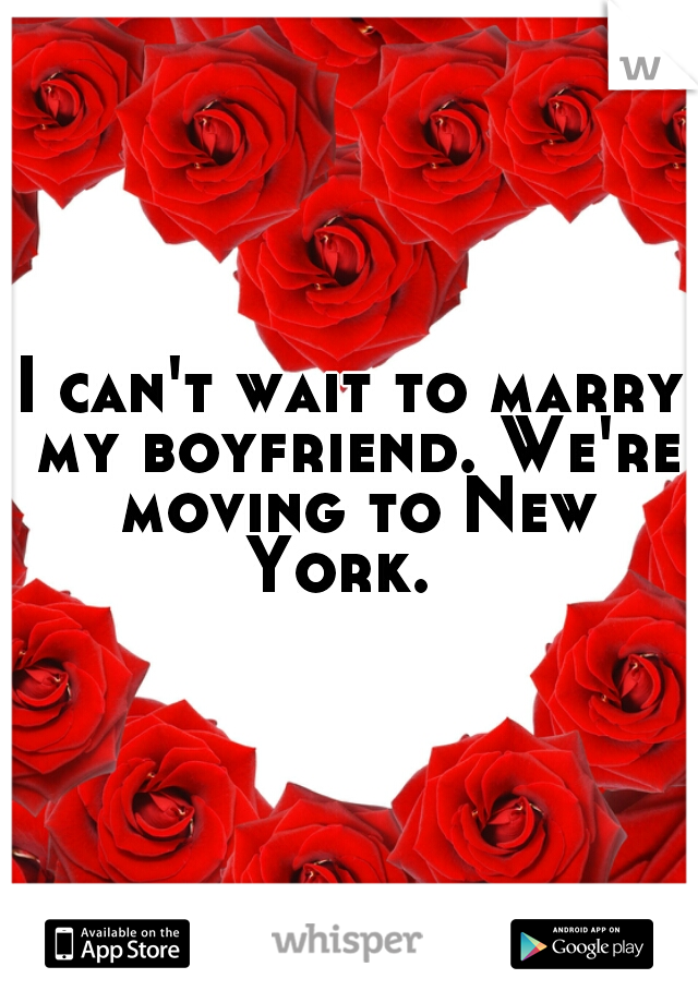 I can't wait to marry my boyfriend. We're moving to New York.