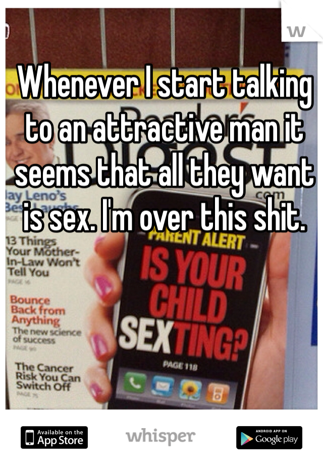 Whenever I start talking to an attractive man it seems that all they want is sex. I'm over this shit.