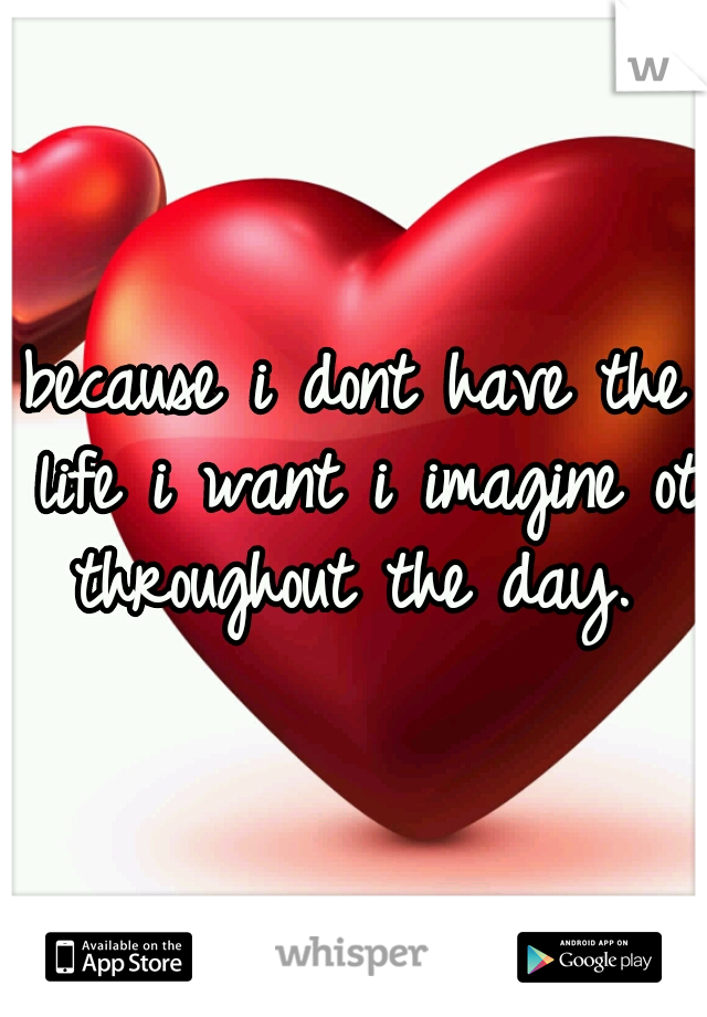 because i dont have the life i want i imagine ot throughout the day.