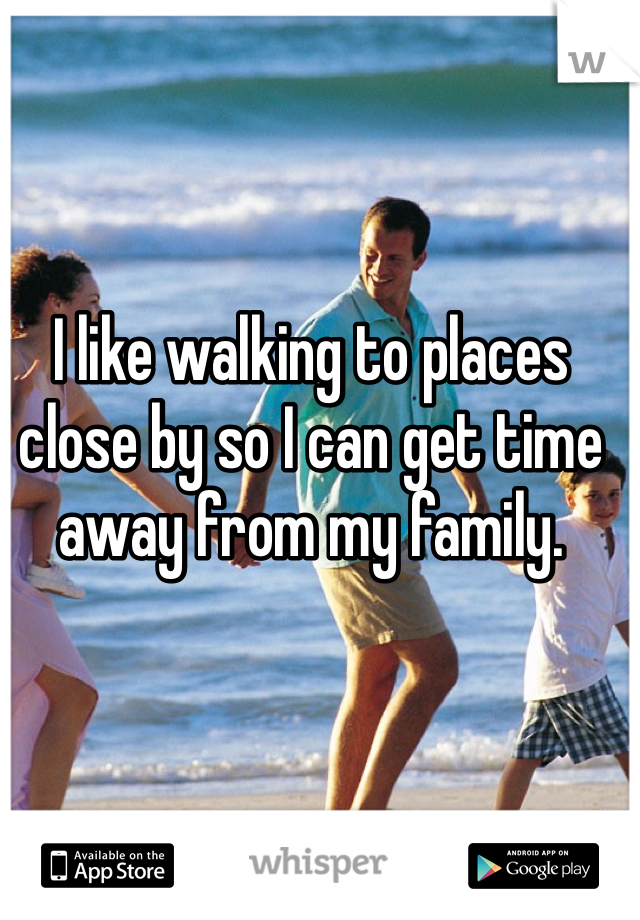I like walking to places close by so I can get time away from my family.