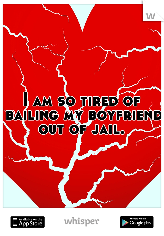I am so tired of bailing my boyfriend out of jail.