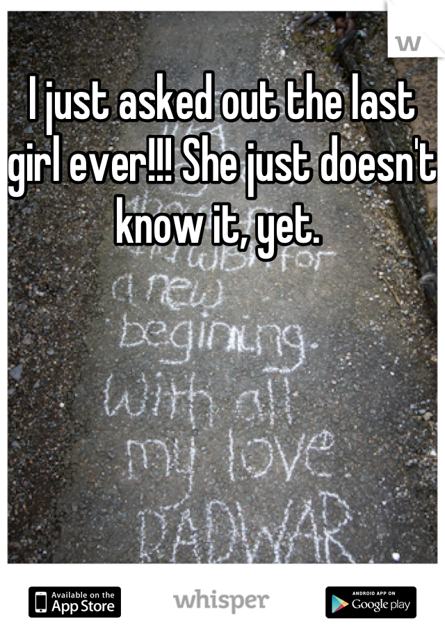 I just asked out the last girl ever!!! She just doesn't know it, yet.