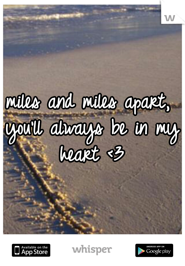 miles and miles apart, you'll always be in my heart <3