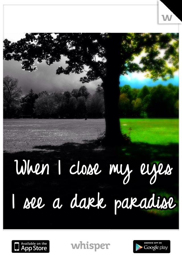 When I close my eyes I see a dark paradise