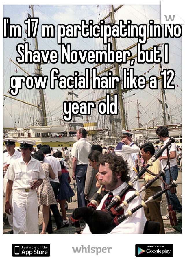 I'm 17 m participating in No Shave November, but I grow facial hair like a 12 year old