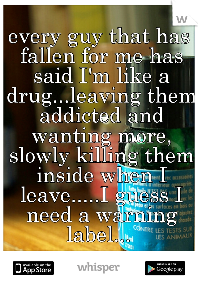 every guy that has fallen for me has said I'm like a drug...leaving them addicted and wanting more, slowly killing them inside when I leave.....I guess I need a warning label...