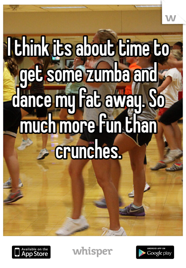 I think its about time to get some zumba and dance my fat away. So much more fun than crunches.
