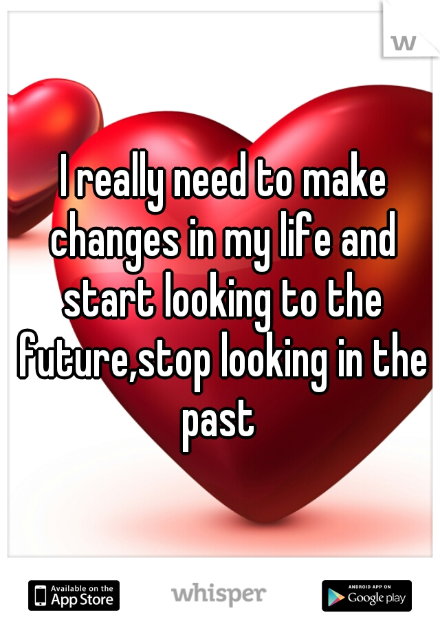 I really need to make changes in my life and start looking to the future,stop looking in the past