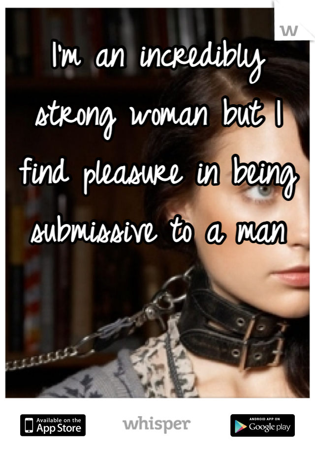 I'm an incredibly strong woman but I find pleasure in being submissive to a man