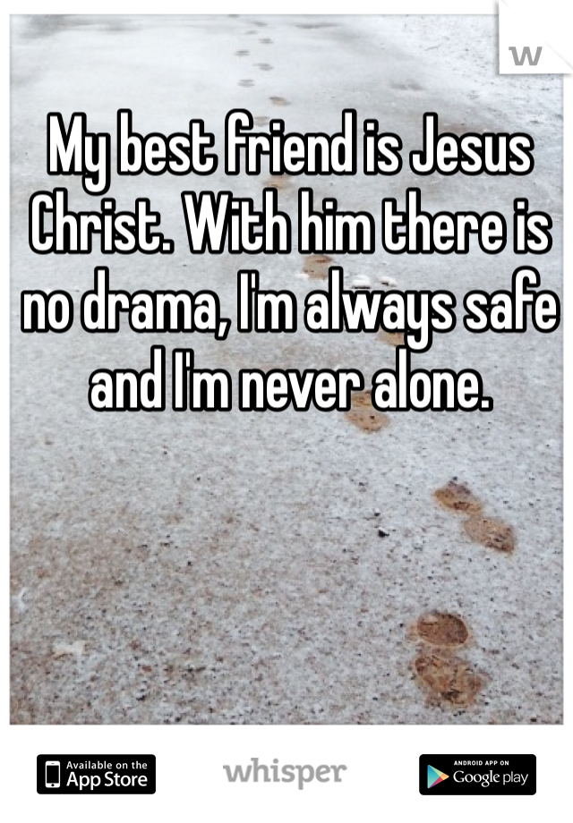 My best friend is Jesus Christ. With him there is no drama, I'm always safe and I'm never alone.