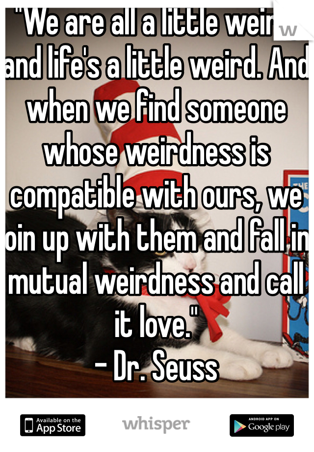 """""""We are all a little weird, and life's a little weird. And when we find someone whose weirdness is compatible with ours, we join up with them and fall in mutual weirdness and call it love."""" - Dr. Seuss"""