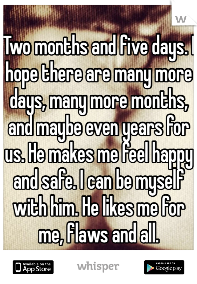 Two months and five days. I hope there are many more days, many more months, and maybe even years for us. He makes me feel happy and safe. I can be myself with him. He likes me for me, flaws and all.