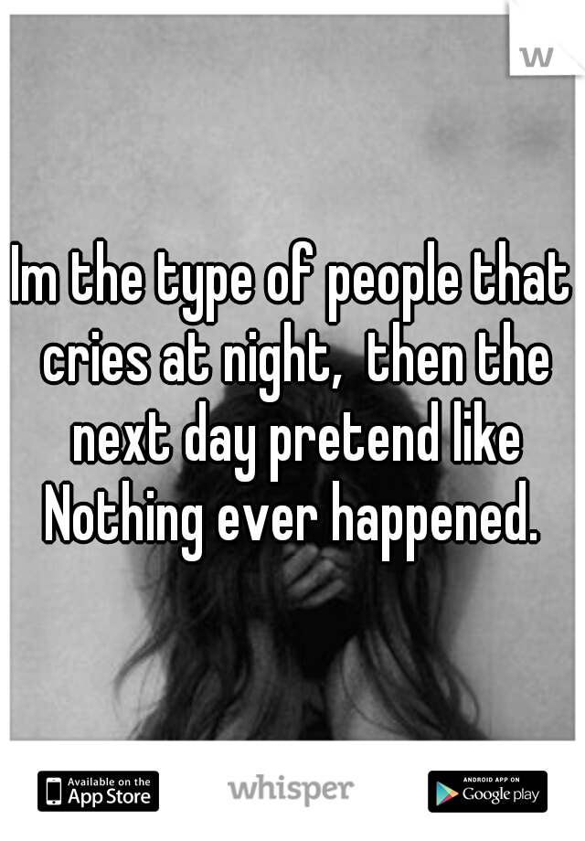 Im the type of people that cries at night,  then the next day pretend like Nothing ever happened.