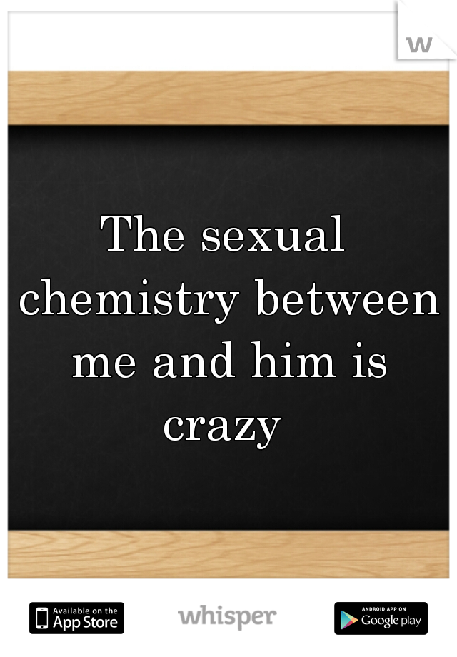 The sexual chemistry between me and him is crazy