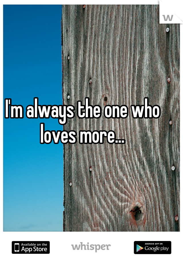 I'm always the one who loves more...