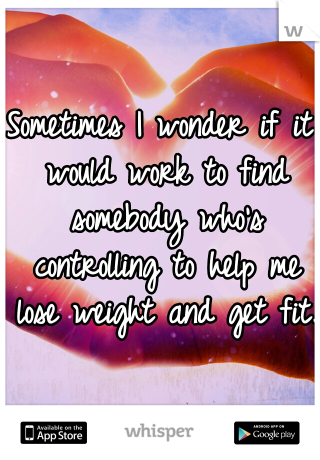 Sometimes I wonder if it would work to find somebody who's controlling to help me lose weight and get fit.