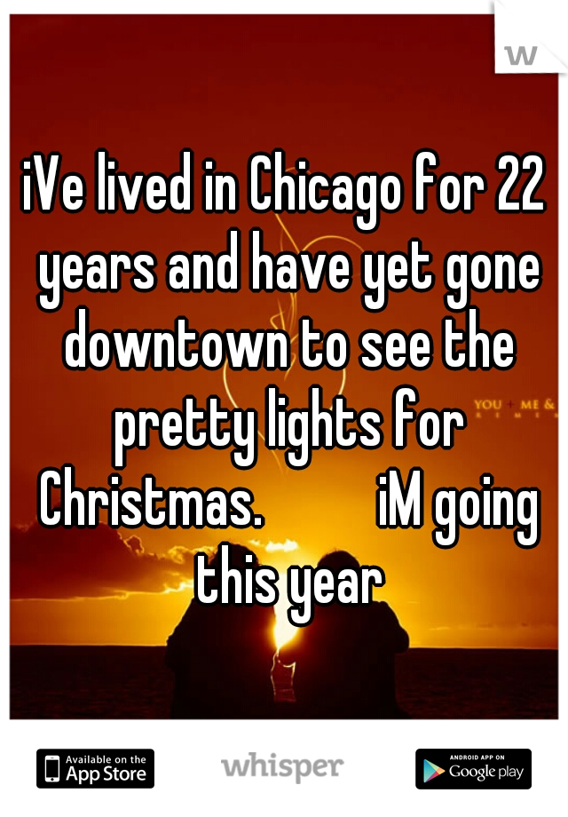 iVe lived in Chicago for 22 years and have yet gone downtown to see the pretty lights for Christmas.          iM going this year