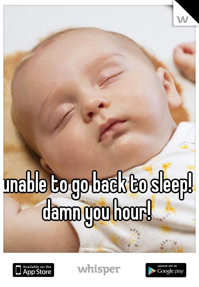 unable to go back to sleep! damn you hour!