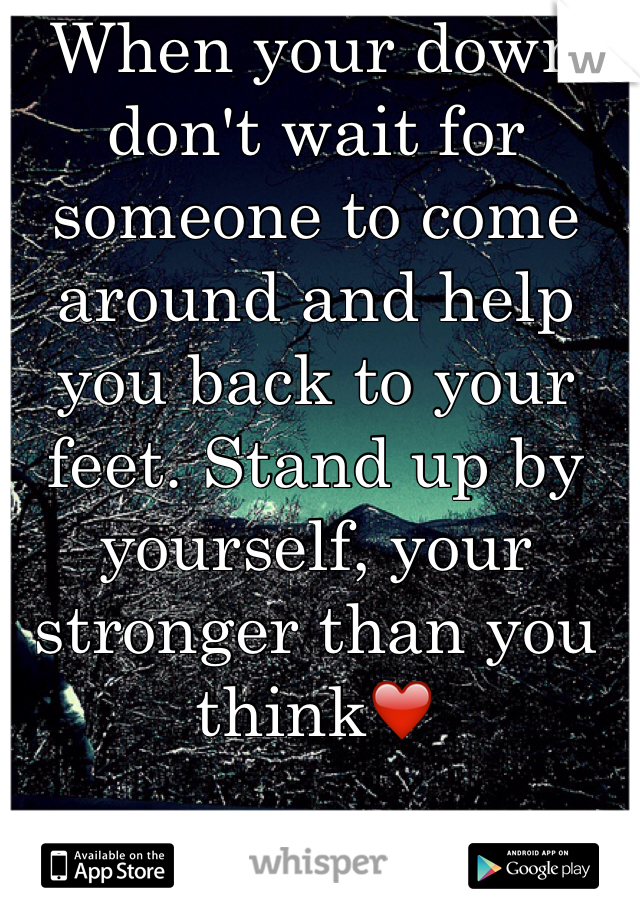 When your down don't wait for someone to come around and help you back to your feet. Stand up by yourself, your stronger than you think❤️