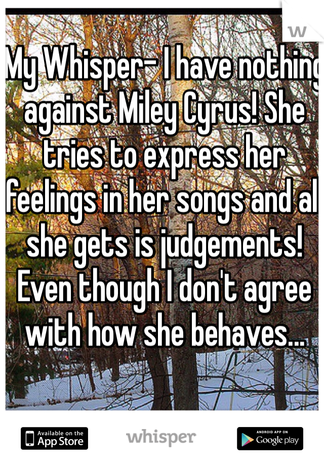 My Whisper- I have nothing against Miley Cyrus! She tries to express her feelings in her songs and all she gets is judgements! Even though I don't agree with how she behaves...