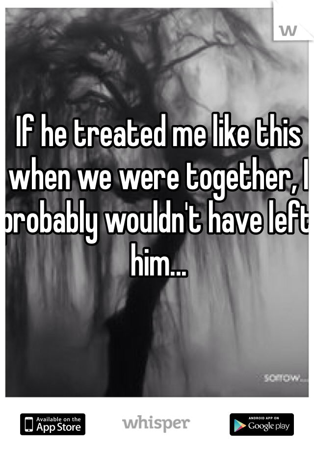 If he treated me like this when we were together, I probably wouldn't have left him...