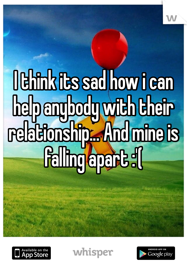 I think its sad how i can help anybody with their relationship... And mine is falling apart :'(