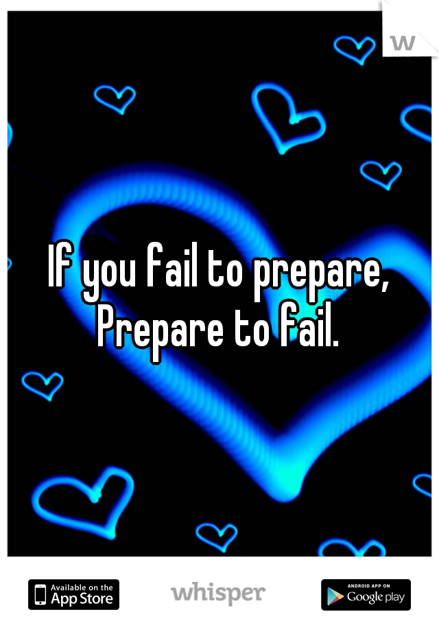 If you fail to prepare, Prepare to fail.