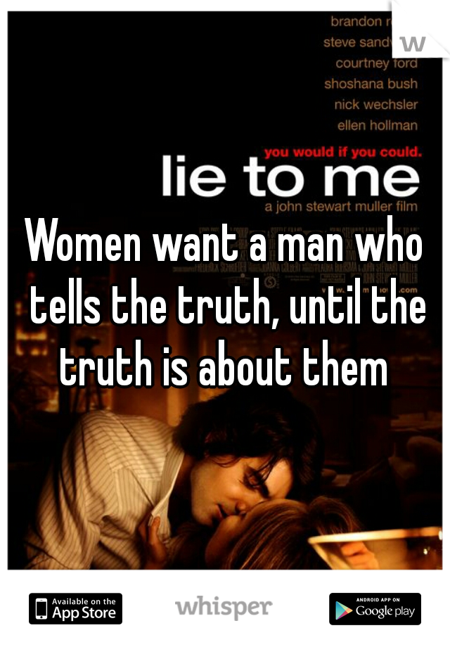 Women want a man who tells the truth, until the truth is about them