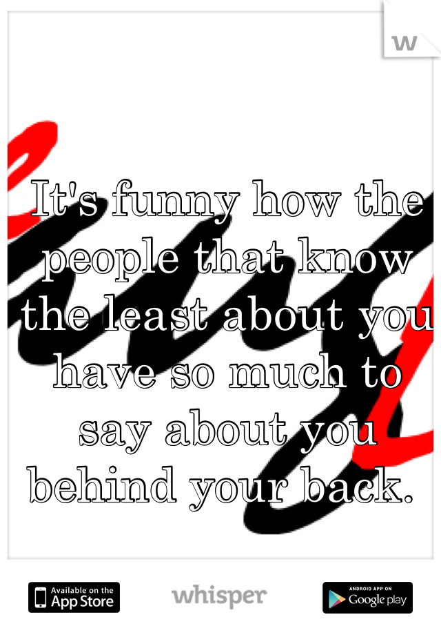 It's funny how the people that know the least about you have so much to say about you behind your back.