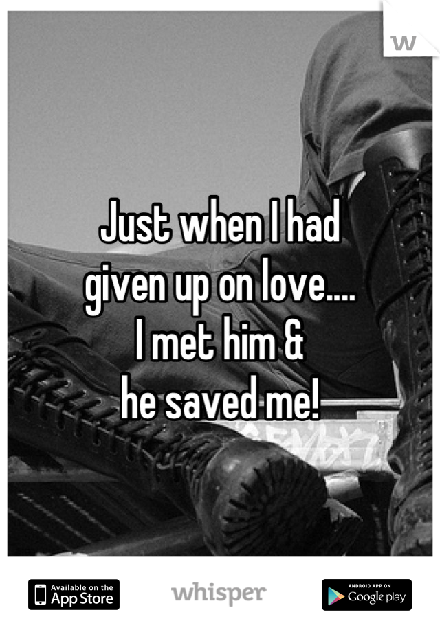 Just when I had  given up on love.... I met him & he saved me!
