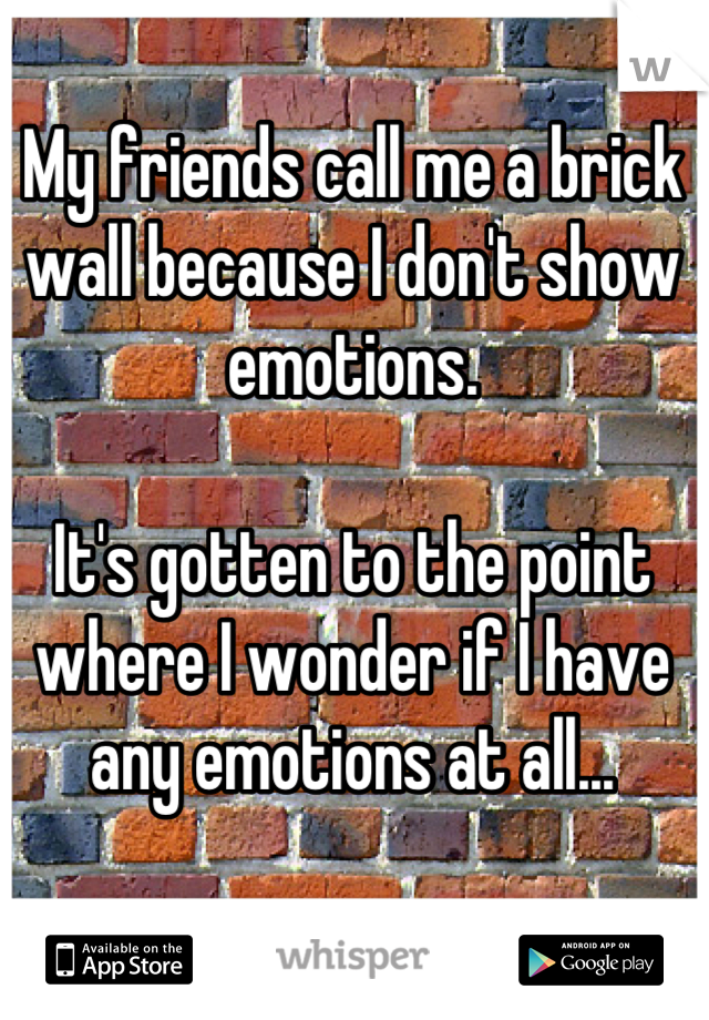 My friends call me a brick wall because I don't show emotions.  It's gotten to the point where I wonder if I have any emotions at all...