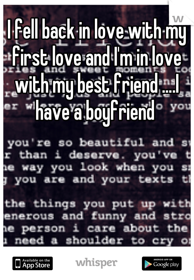 I fell back in love with my first love and I'm in love with my best friend ....I have a boyfriend