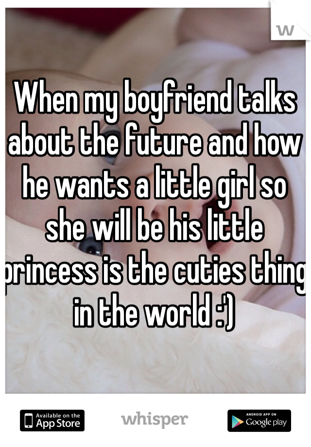 When my boyfriend talks about the future and how he wants a little girl so she will be his little princess is the cuties thing in the world :')