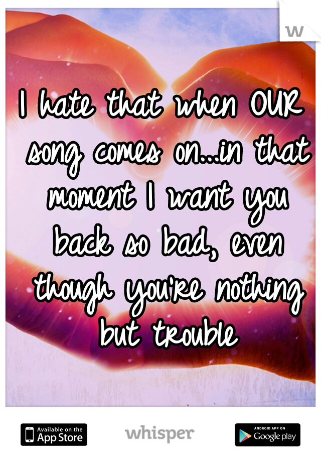I hate that when OUR song comes on...in that moment I want you back so bad, even though you're nothing but trouble