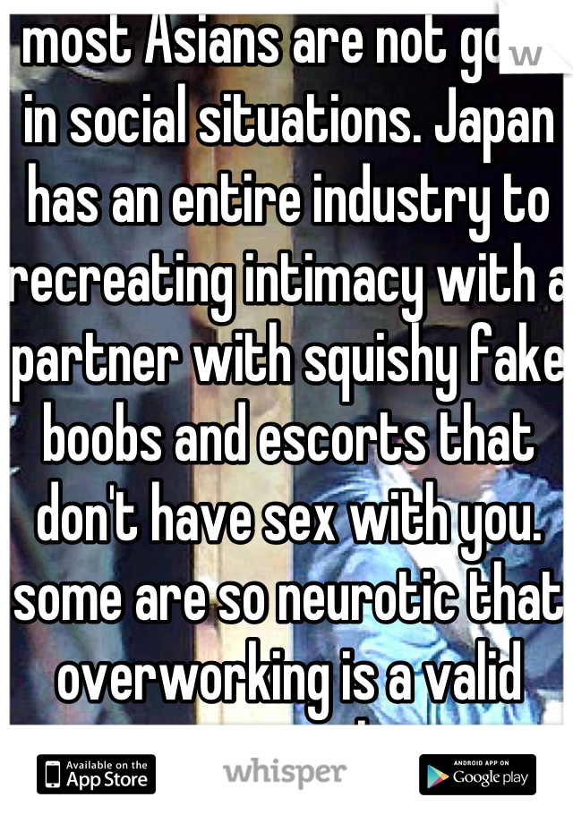 most Asians are not good in social situations. Japan has an entire industry to recreating intimacy with a partner with squishy fake boobs and escorts that don't have sex with you. some are so neurotic that overworking is a valid insurance claim.