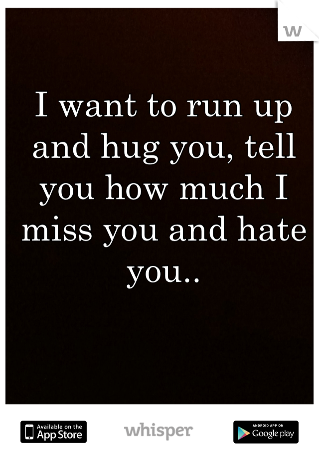 I want to run up and hug you, tell you how much I miss you and hate you..