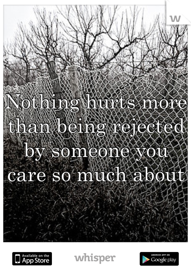 Nothing hurts more than being rejected by someone you care so much about